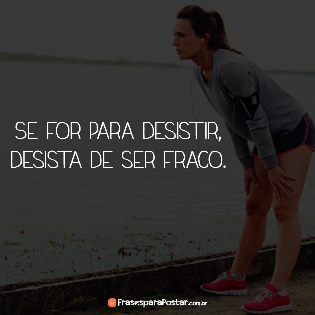 Se for para desistir, desista de ser fraco.
