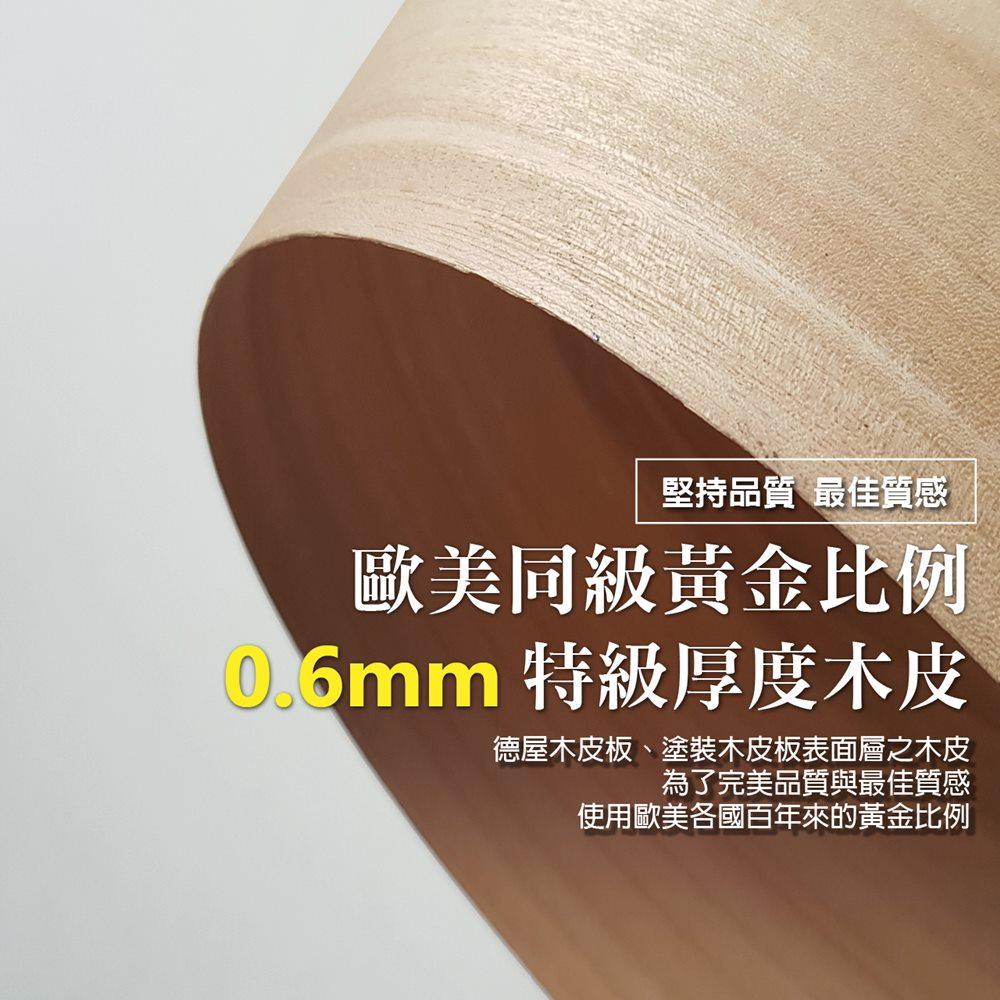 德屋木皮板、塗裝木皮板表面層之木皮,堅持使用歐美各國百年來堅持的黃金比例,為了堅持品質與最佳質感,需要有一定程度的厚度,才能夠完全顯現出原木皮層層交錯的藝術紋理。所以一律比照歐美各國,一律刨切成0.6mm的特級厚度,百年來不曾改變過。