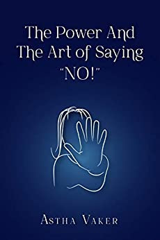 "The Power And The Art of Saying ""NO!"": Regaining your inner peace and personal power by exercising the power of ""No"". By Astha Vaker"