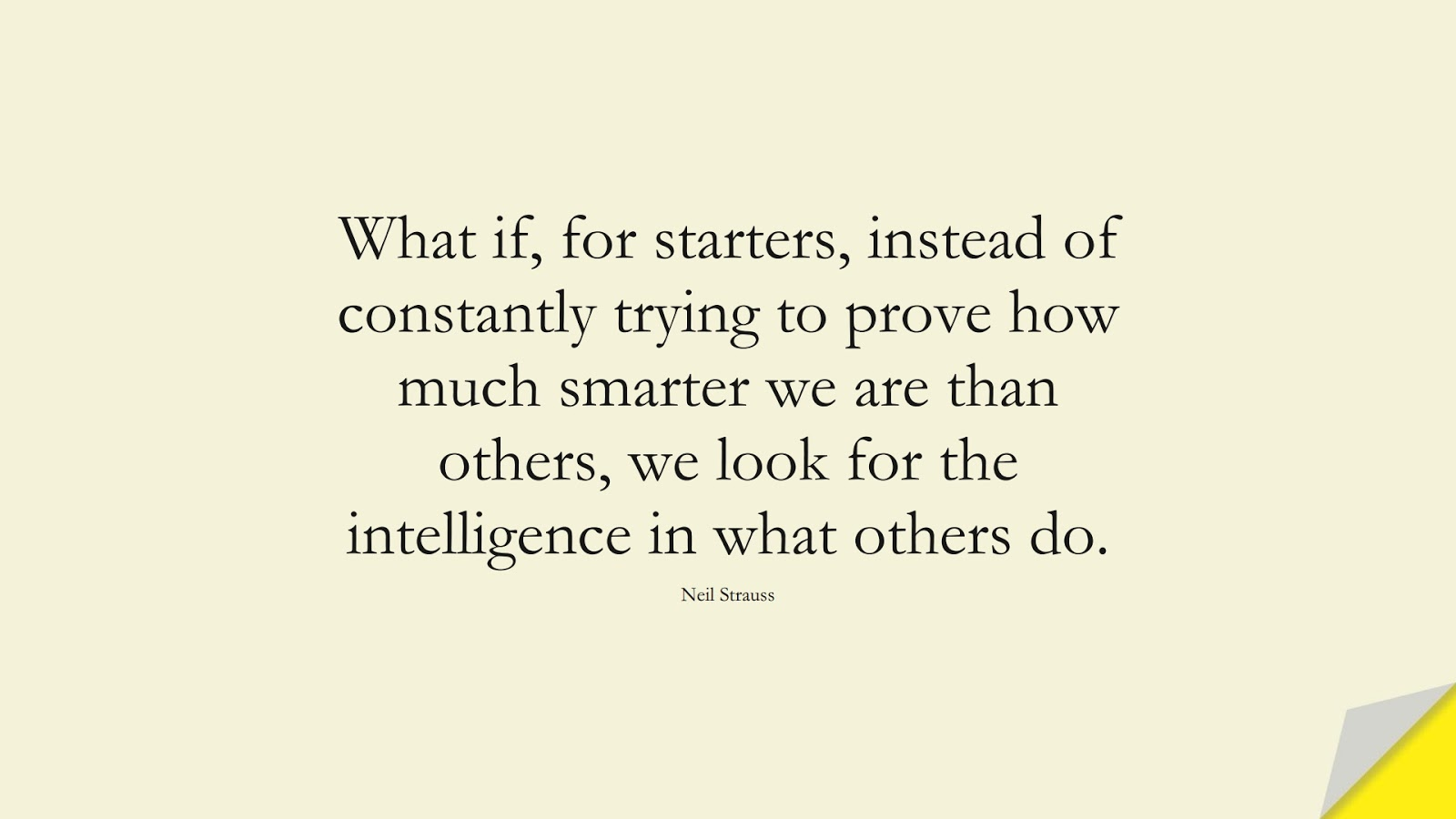 What if, for starters, instead of constantly trying to prove how much smarter we are than others, we look for the intelligence in what others do. (Neil Strauss);  #WordsofWisdom