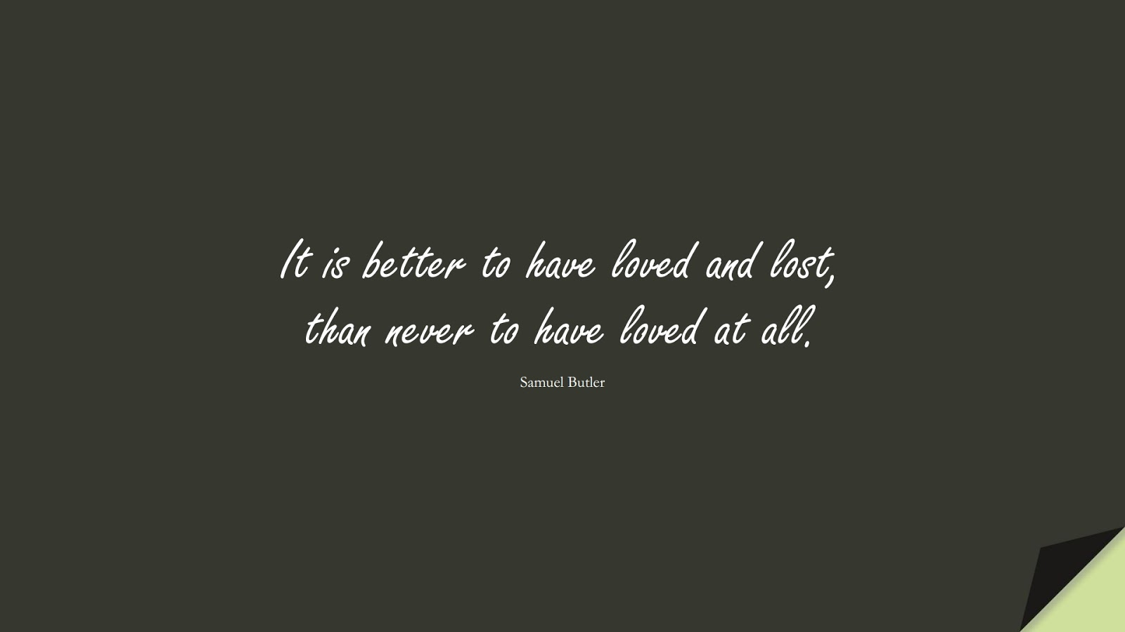 It is better to have loved and lost, than never to have loved at all. (Samuel Butler);  #SadLoveQuotes