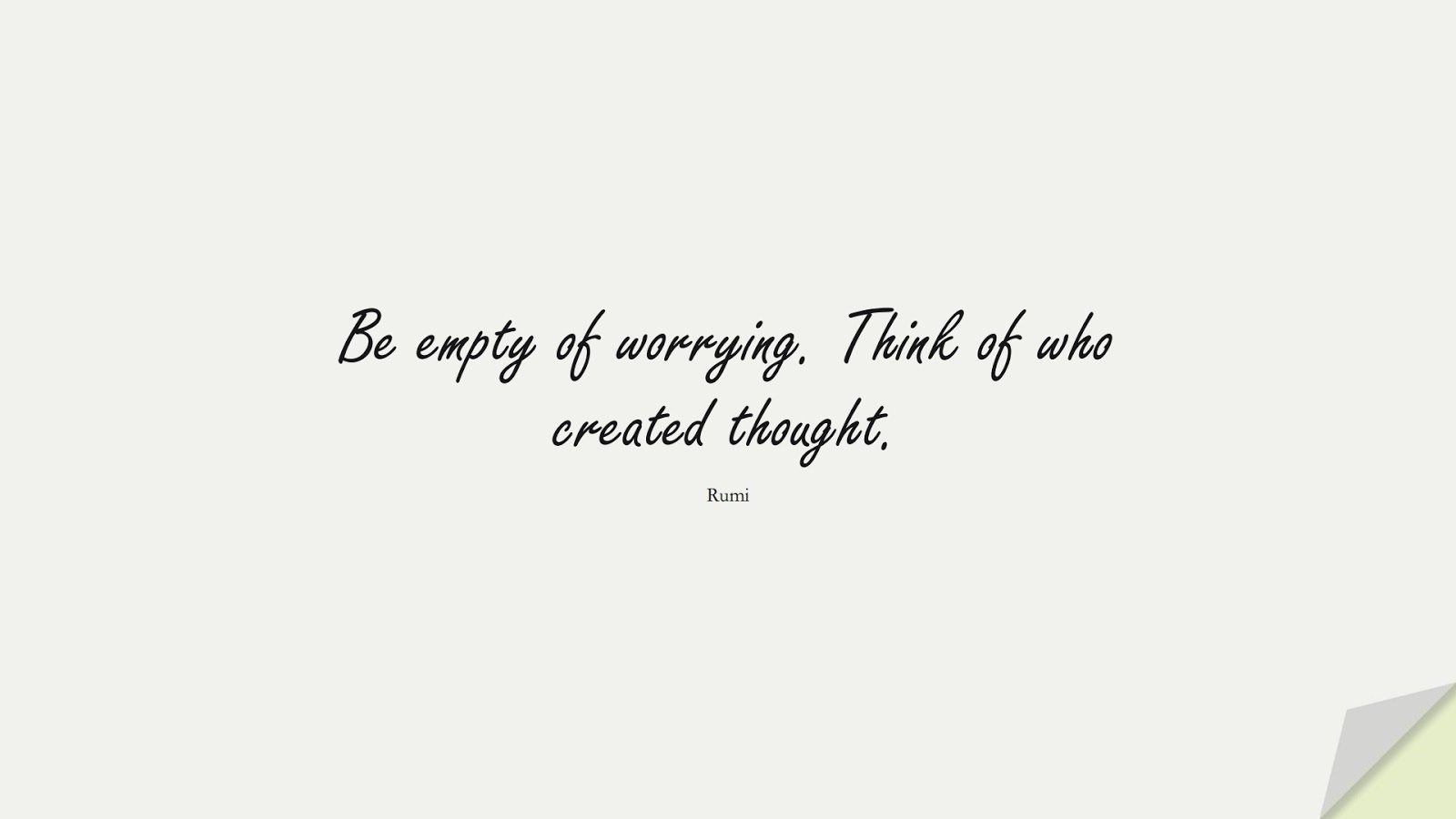 Be empty of worrying. Think of who created thought. (Rumi);  #RumiQuotes