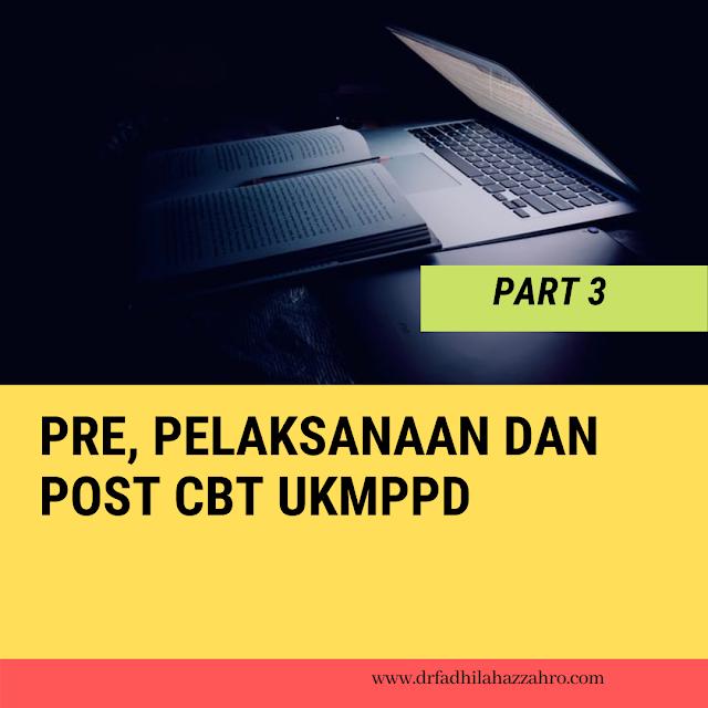 PART 3 : Pre, Pelaksanaan dan Post CBT UKMPPD
