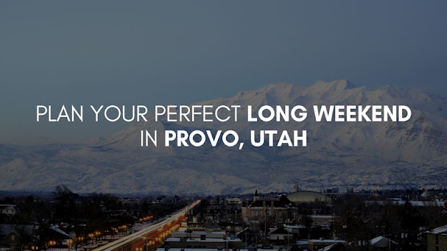 Plan Your Perfect Long Weekend in Provo, Utah