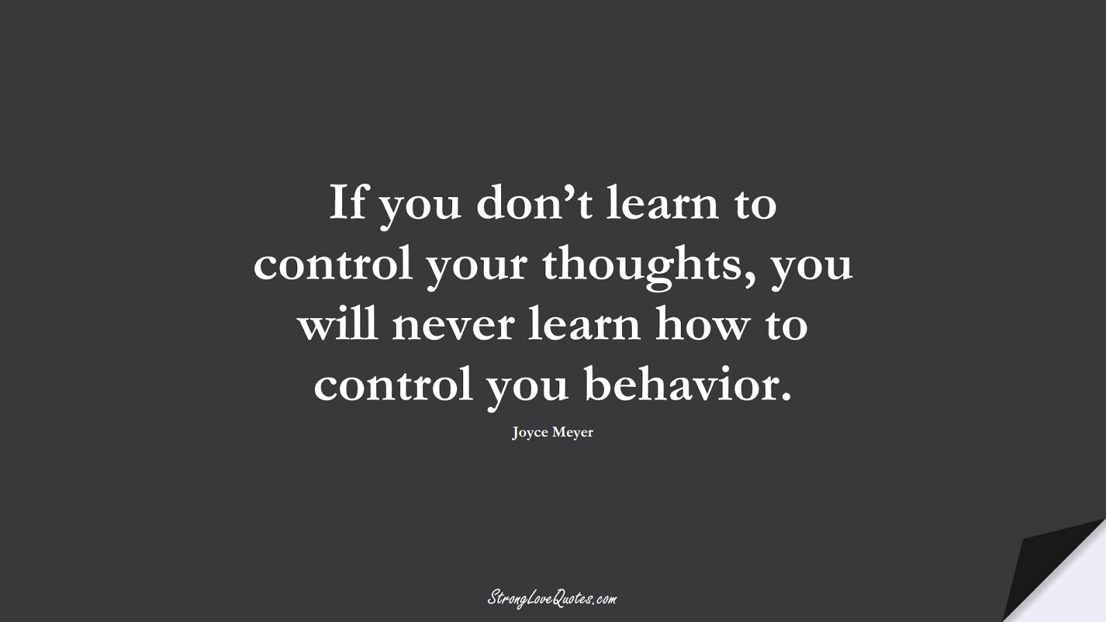 If you don't learn to control your thoughts, you will never learn how to control you behavior. (Joyce Meyer);  #LearningQuotes