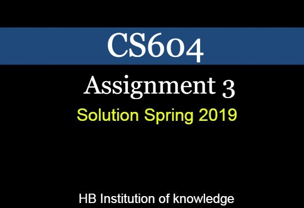 CS604 Assignment 3 Solution Spring 2019 | Download File - HBIK