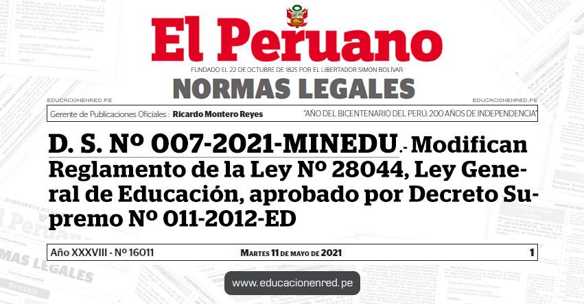 D. S. Nº 007-2021-MINEDU.- Modifican Reglamento de la Ley Nº 28044, Ley General de Educación, aprobado por Decreto Supremo Nº 011-2012-ED