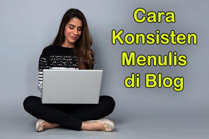 6 Cara Menjaga Konsisten Menulis di Blog Untuk Blogger
