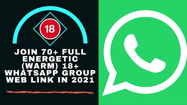 Join 70+ Full Energetic (WARM) 18+ Whatsapp Group Web Link In 2021