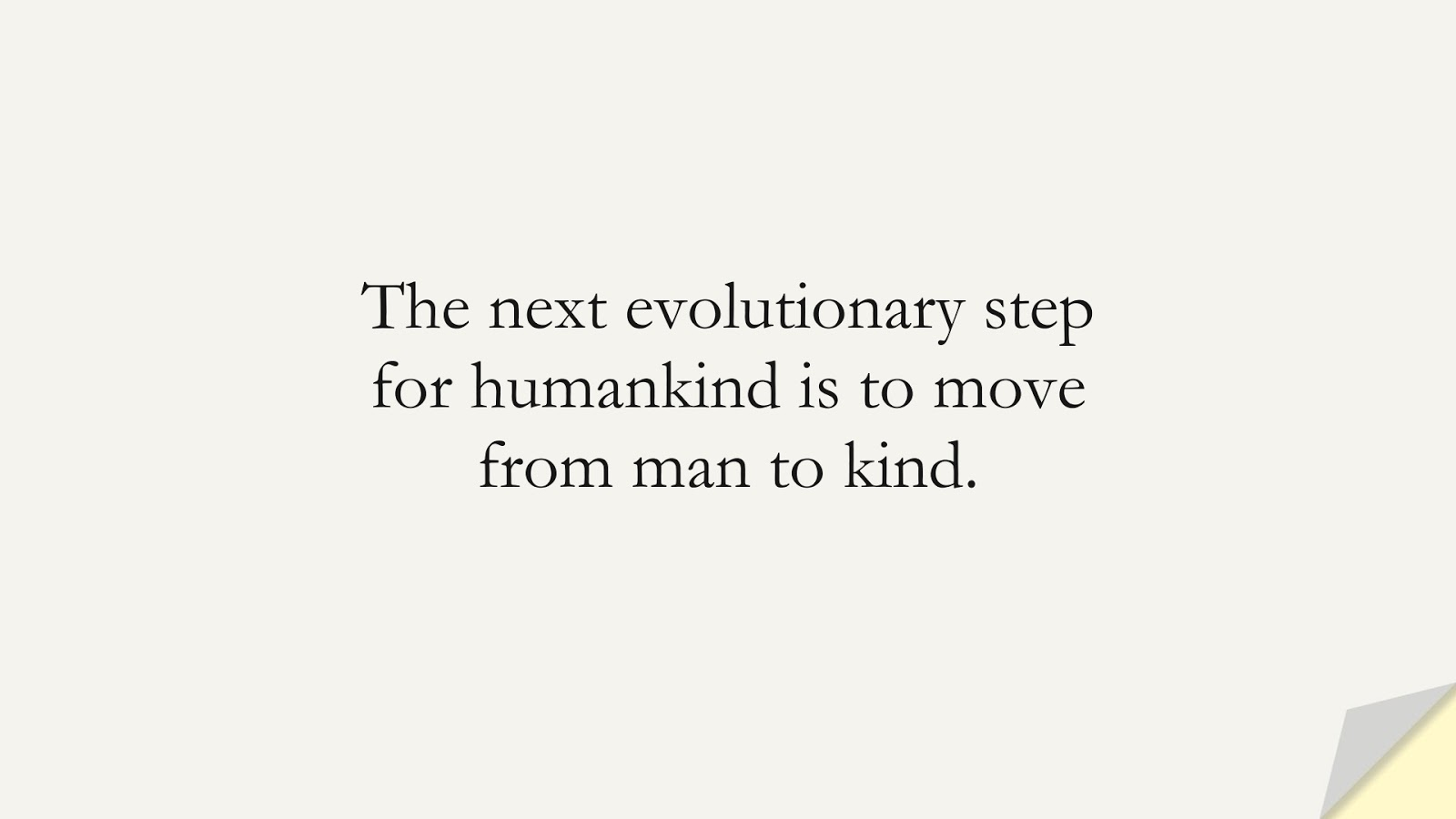 The next evolutionary step for humankind is to move from man to kind.FALSE