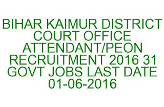 BIHAR KAIMUR DISTRICT COURT OFFICE ATTENDANT PEON RECRUITMENT 2016 31 GOVT JOBS LAST DATE 01-06-2016