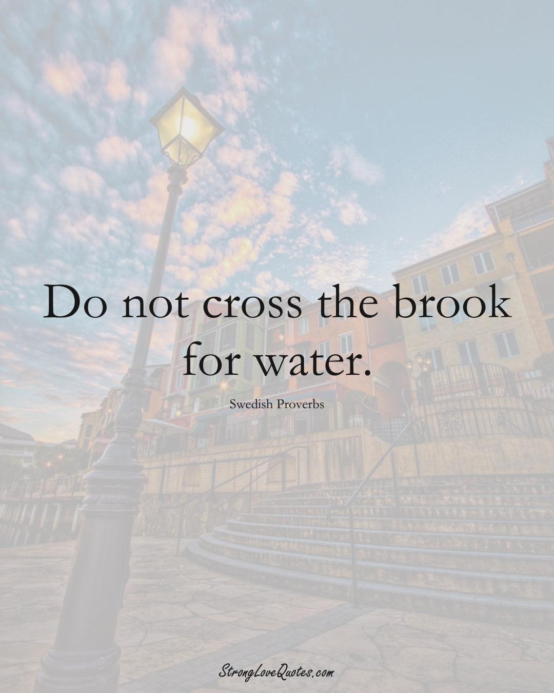 Do not cross the brook for water. (Swedish Sayings);  #EuropeanSayings