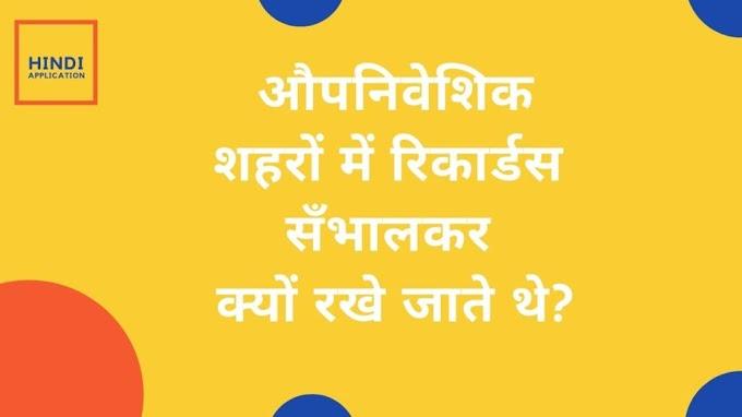 औपनिवेशिक शहरों में रिकार्डस सँभालकर क्यों रखे जाते थे?(Why were records maintained in colonial cities? In Hindi)