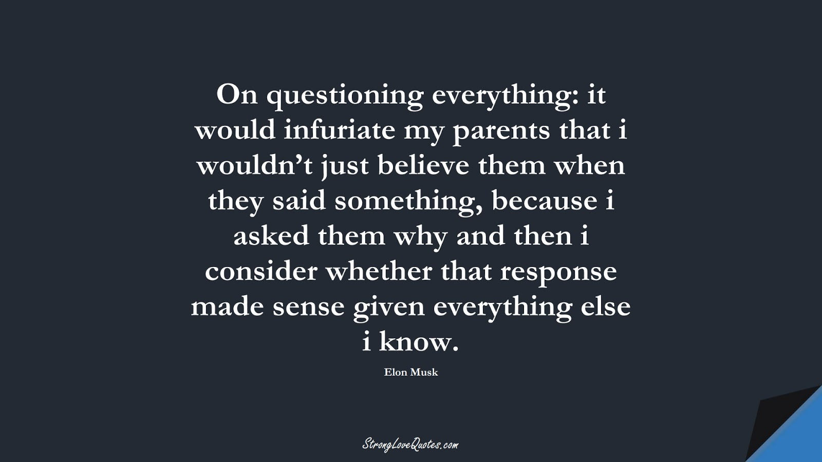 On questioning everything: it would infuriate my parents that i wouldn't just believe them when they said something, because i asked them why and then i consider whether that response made sense given everything else i know. (Elon Musk);  #EducationQuotes