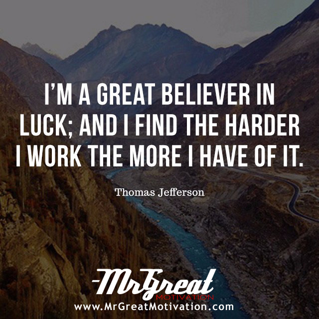 I'm a great believer in luck and I find the harder I work, the more I have of it. -THOMAS JEFFERSON