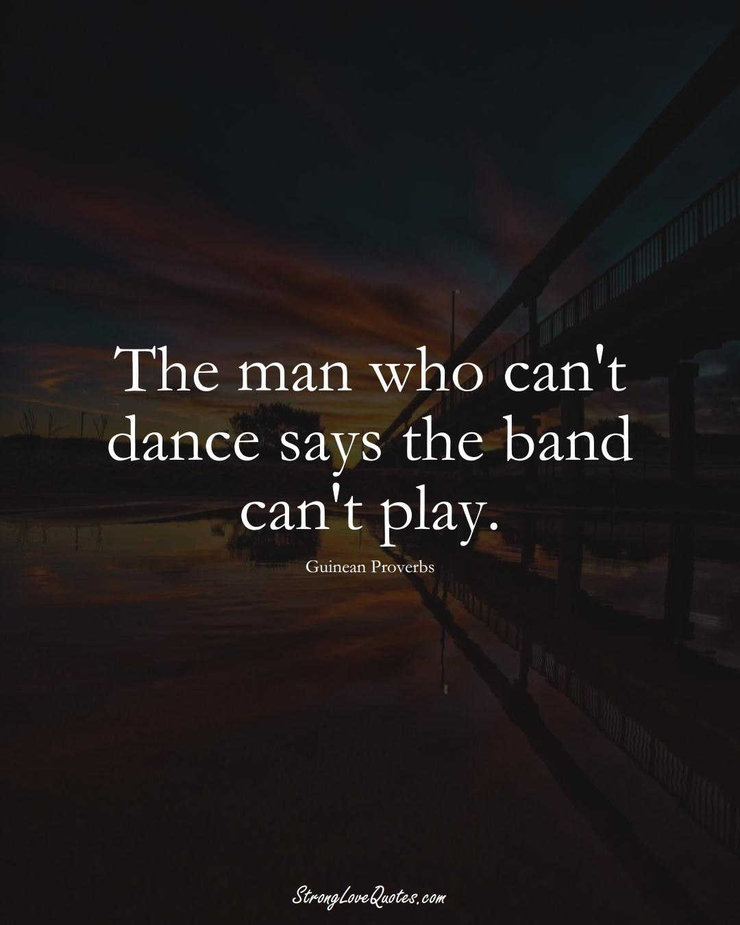 The man who can't dance says the band can't play. (Guinean Sayings);  #AfricanSayings