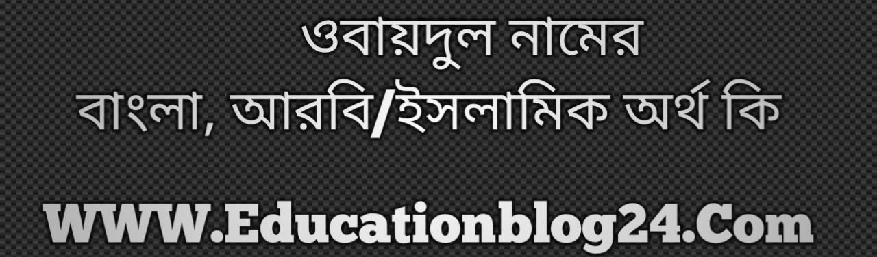 Obaidul name meaning in Bengali, ওবায়দুল নামের অর্থ কি, ওবায়দুল নামের বাংলা অর্থ কি, ওবায়দুল নামের ইসলামিক অর্থ কি, ওবায়দুল কি ইসলামিক /আরবি নাম