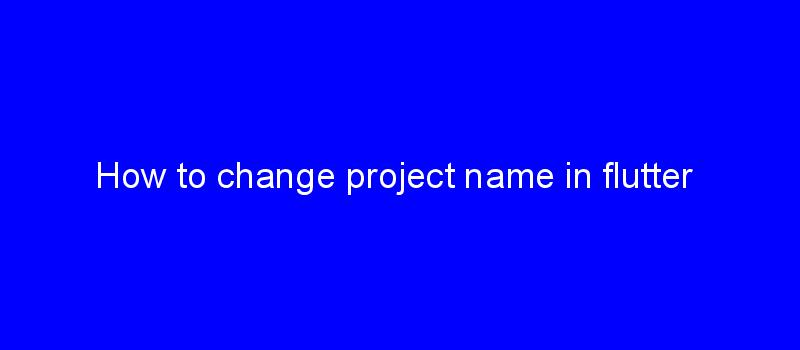 How to change project name in flutter | All In One Experts