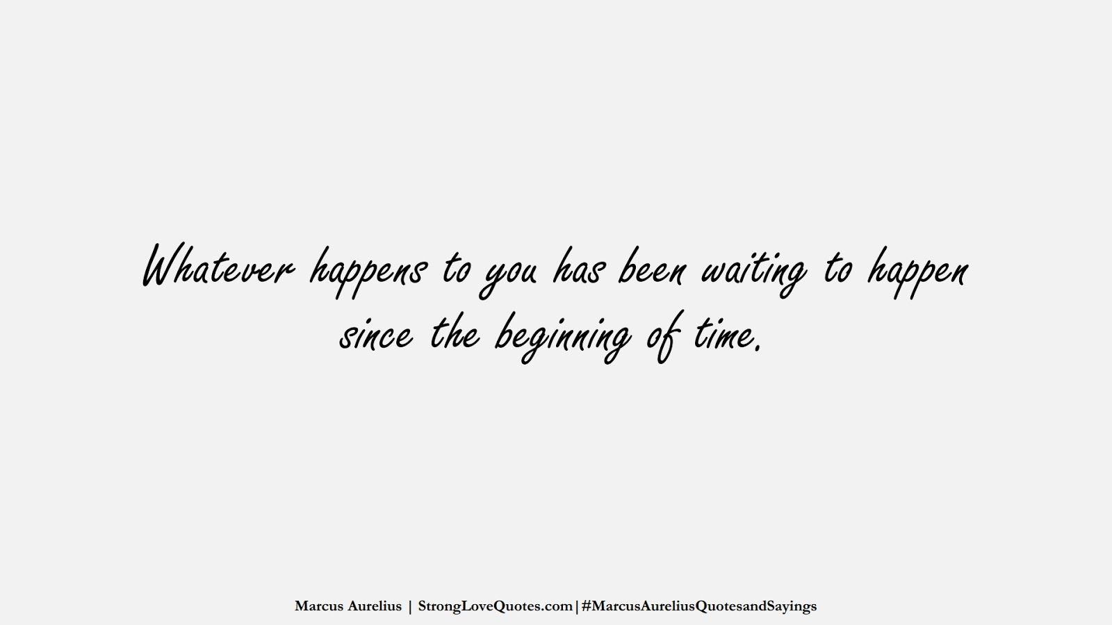 Whatever happens to you has been waiting to happen since the beginning of time. (Marcus Aurelius);  #MarcusAureliusQuotesandSayings