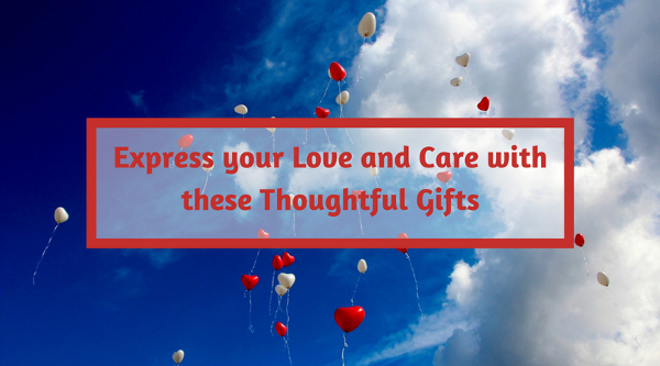 Express your Love and Care with these Thoughtful Gifts