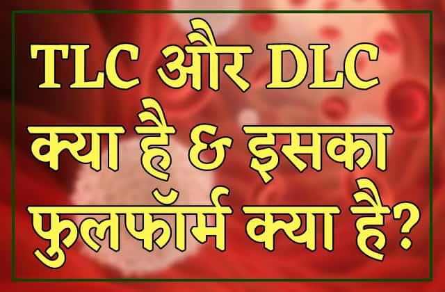 TLC और DLC का फुलफॉर्म क्या होता है? (Full form of TLC and DLC)
