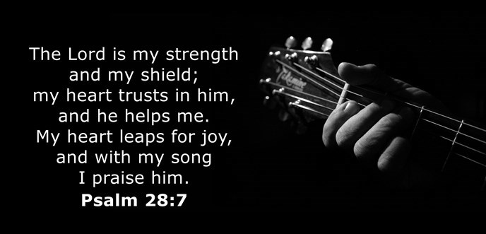 The Lord is my strength and my shield; my heart trusts in him, and he helps me. My heart leaps for joy, and with my song I praise him.