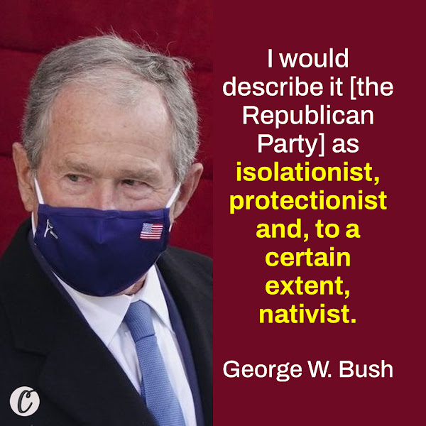 I would describe it [the Republican Party] as isolationist, protectionist and, to a certain extent, nativist. — Former President George W. Bush