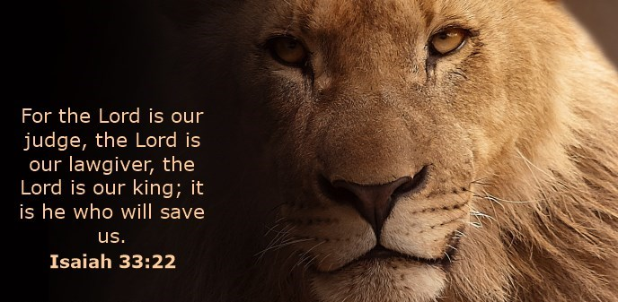 For the Lord is our judge, the Lord is our lawgiver, the Lord is our king; it is he who will save us.