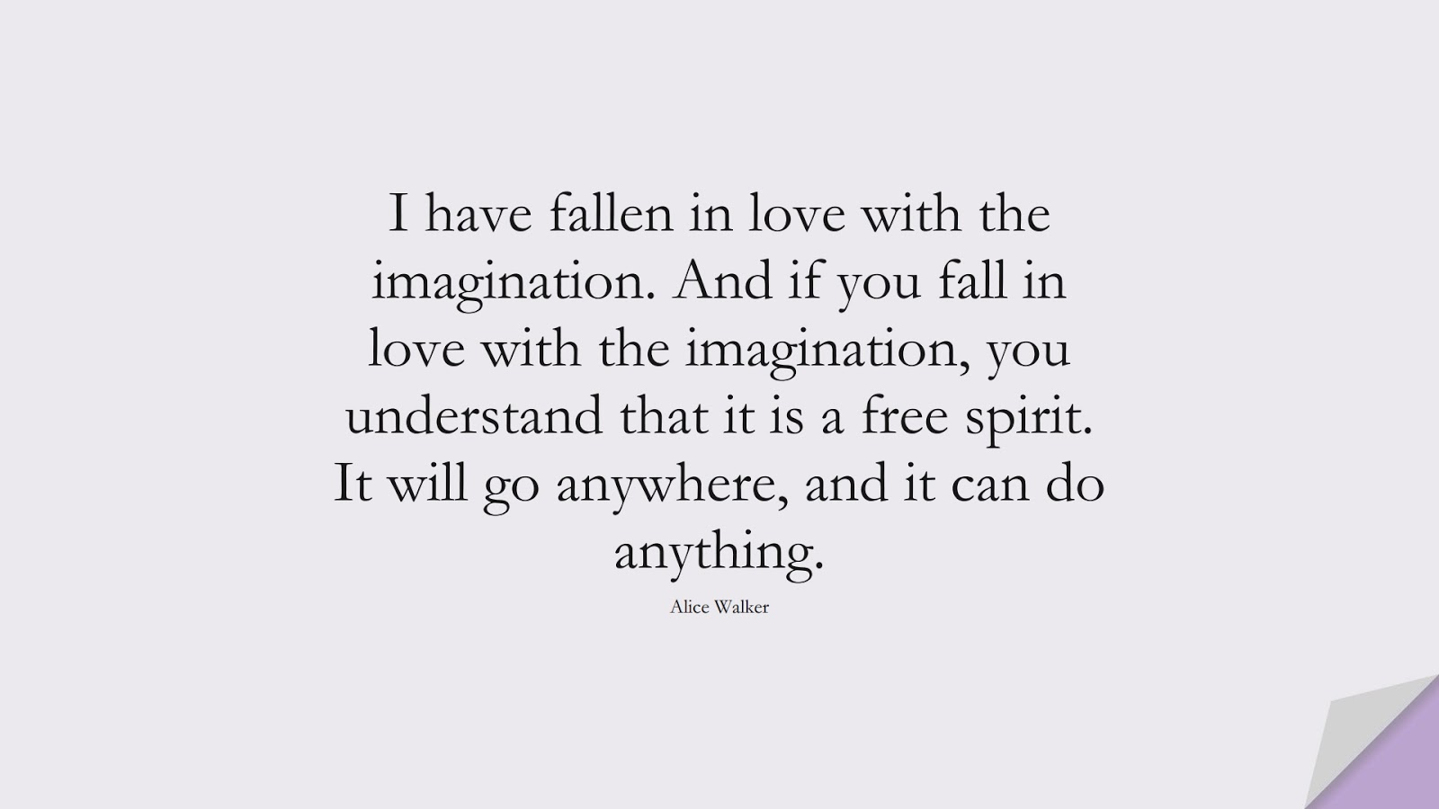 I have fallen in love with the imagination. And if you fall in love with the imagination, you understand that it is a free spirit. It will go anywhere, and it can do anything. (Alice Walker);  #EncouragingQuotes