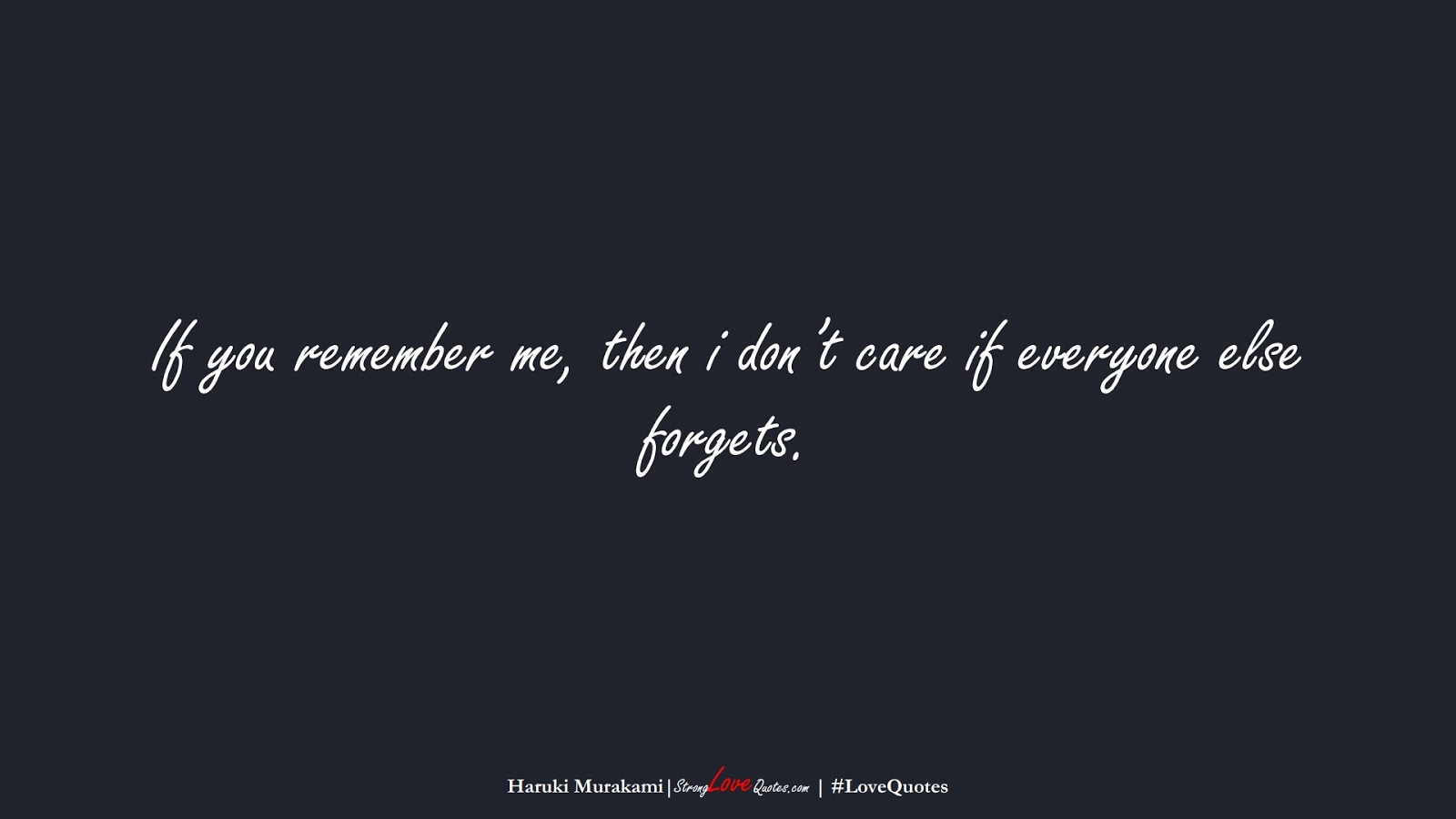 If you remember me, then i don't care if everyone else forgets. (Haruki Murakami);  #LoveQuotes