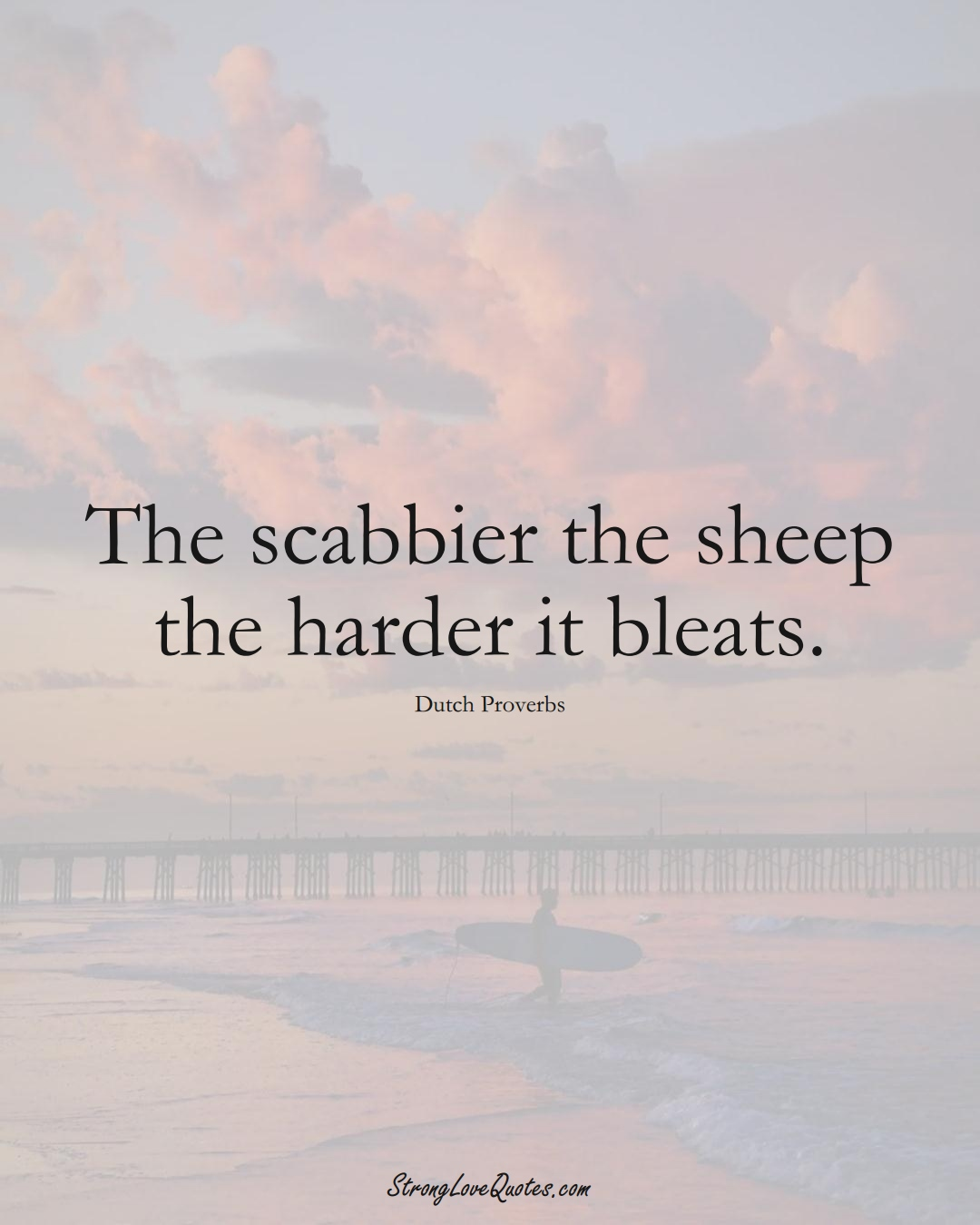 The scabbier the sheep the harder it bleats. (Dutch Sayings);  #EuropeanSayings