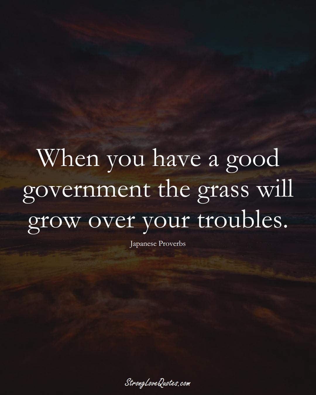 When you have a good government the grass will grow over your troubles. (Japanese Sayings);  #AsianSayings