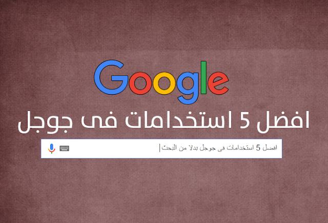 أفضل 5 استخدامات فى جوجل بدلا من البحث