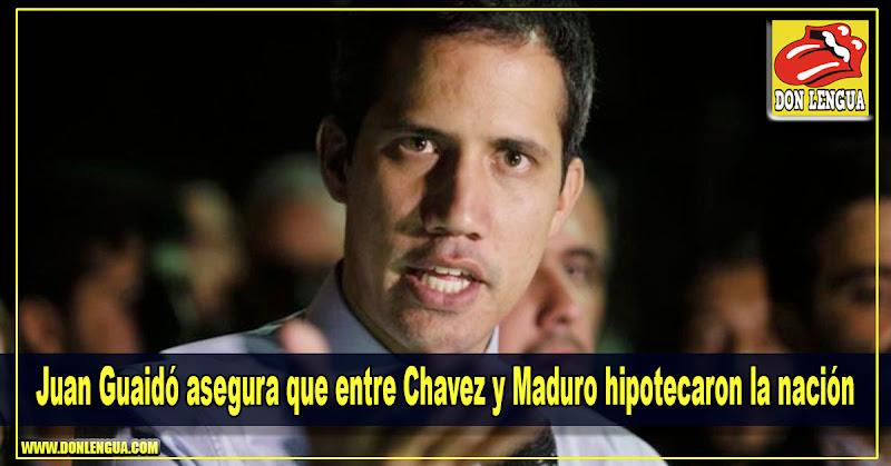 Juan Guaidó asegura que entre Chavez y Maduro hipotecaron la nación