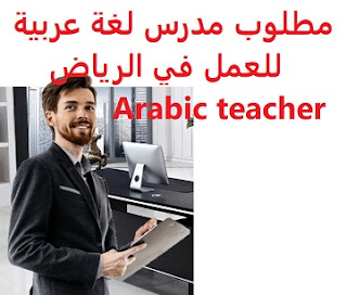 Arabic teacher is required to work in Riyadh  To work for a major school in Riyadh  Academic qualification: Master, or equivalent degree in the field  Experience: Experience of at least two years of work in the field Preferably fluent in English, or another language  Salary: to be determined after the interview