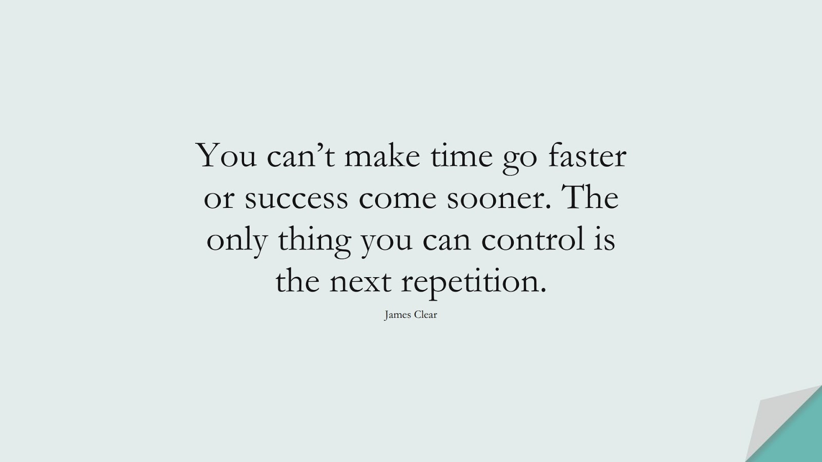 You can't make time go faster or success come sooner. The only thing you can control is the next repetition. (James Clear);  #NeverGiveUpQuotes