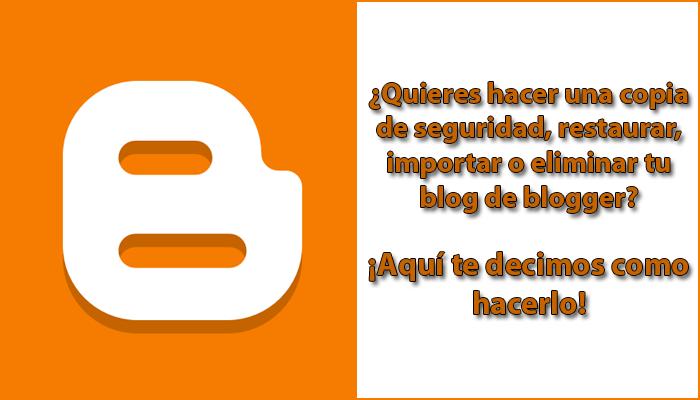 ¿Quieres hacer una copia de seguridad, restaurar, importar o eliminar tu blog de blogger?