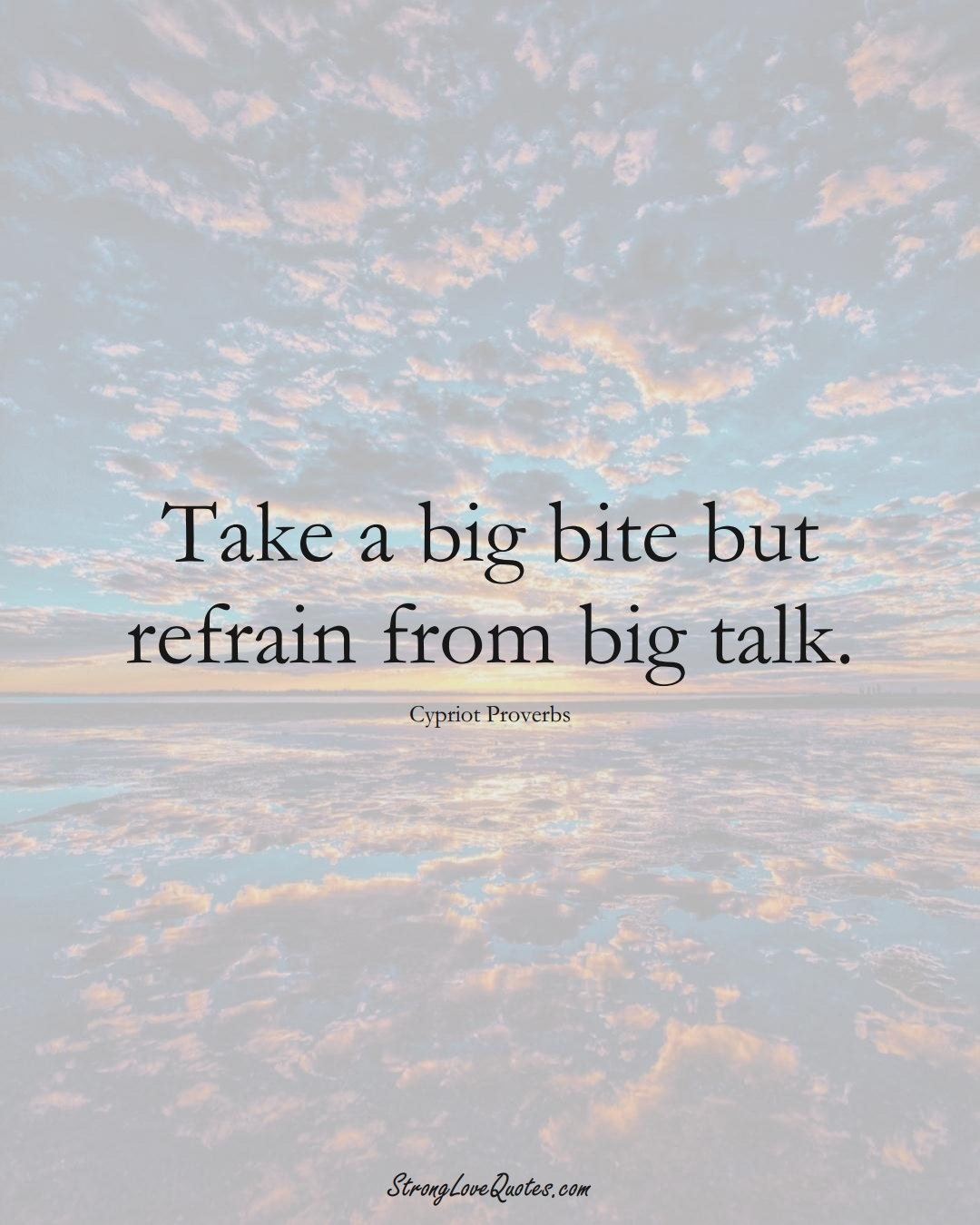 Take a big bite but refrain from big talk. (Cypriot Sayings);  #MiddleEasternSayings