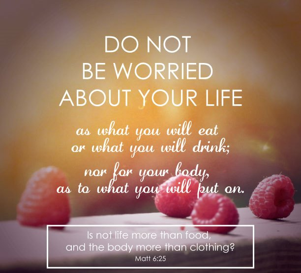 Therefore I tell you, do not worry about your life, what you will eat or drink; or about your body, what you will wear. Is not life more important than food, and the body more important than clothes?