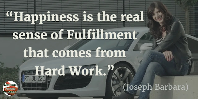 "Motivational Quotes To Work And Make It Happen: ""Happiness is the real sense of fulfillment that comes from hard work."" - Joseph Barbara"