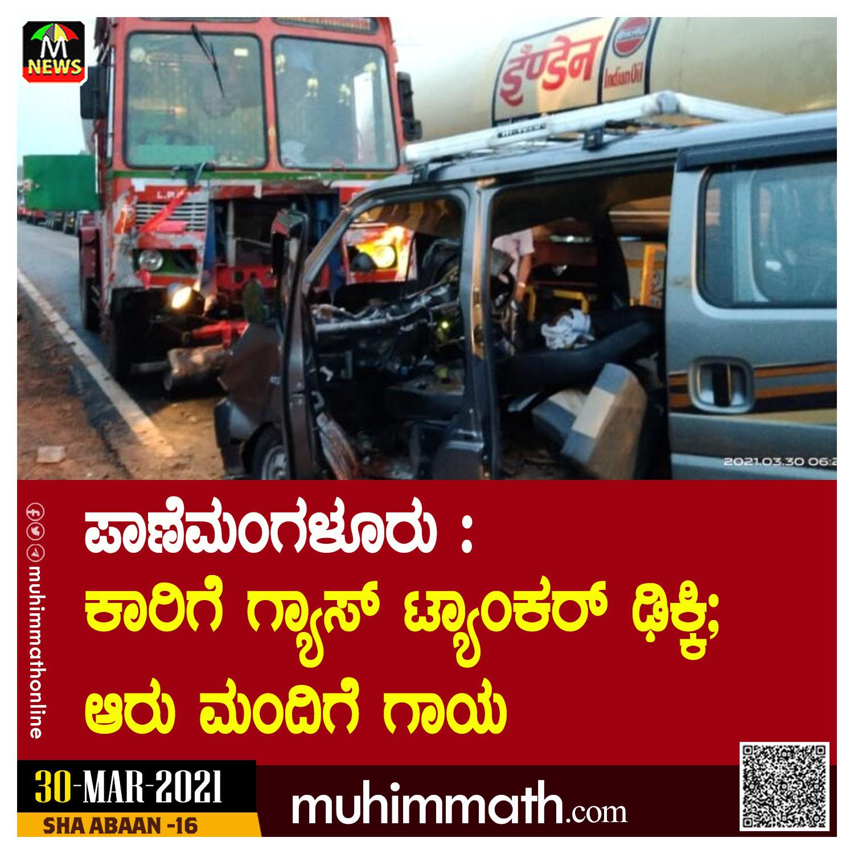 ಪಾಣೆಮಂಗಳೂರು : ಕಾರಿಗೆ ಗ್ಯಾಸ್ ಟ್ಯಾಂಕರ್ ಢಿಕ್ಕಿ; ಆರು ಮಂದಿಗೆ ಗಾಯ