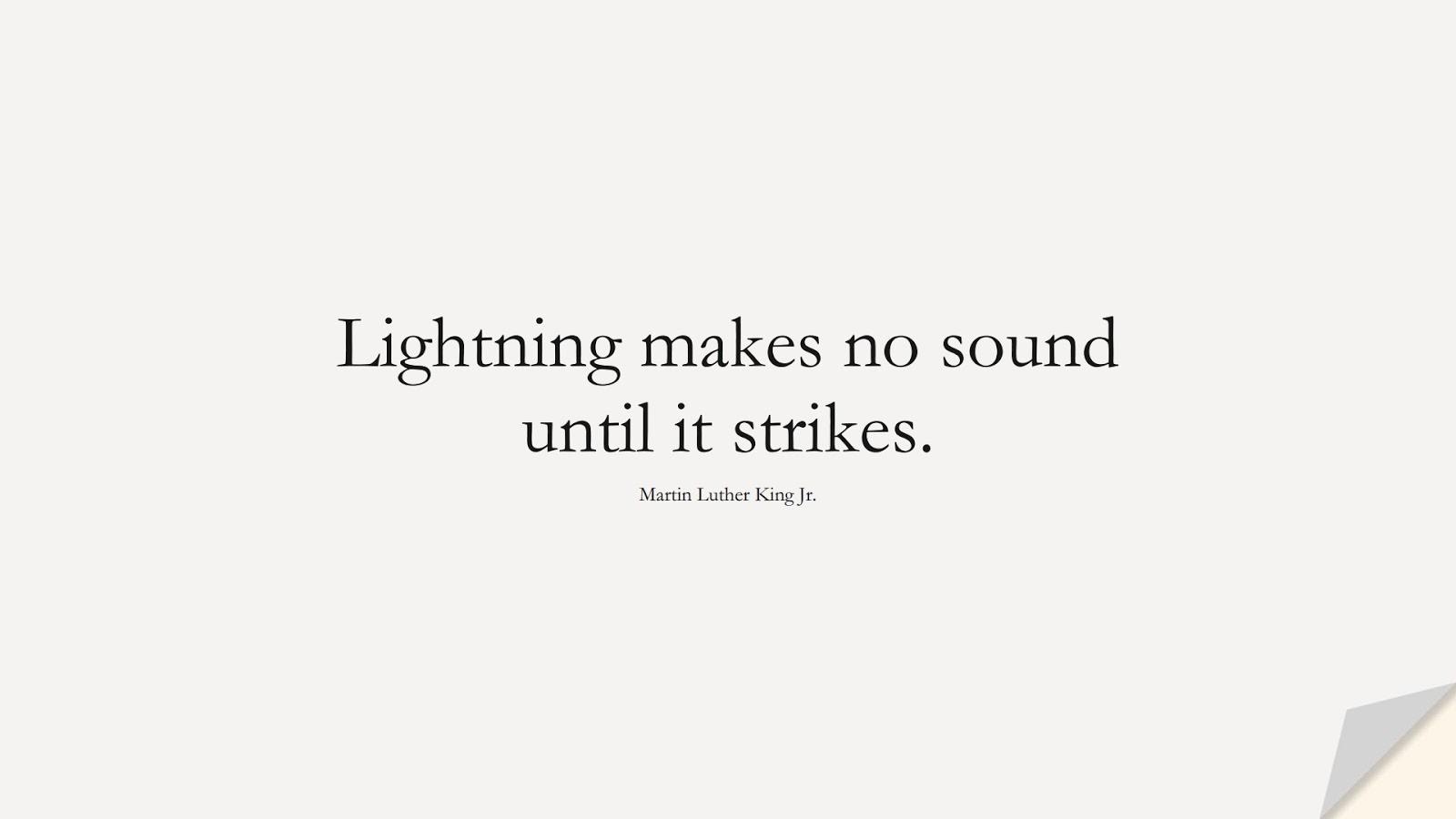 Lightning makes no sound until it strikes. (Martin Luther King Jr.);  #MartinLutherKingJrQuotes