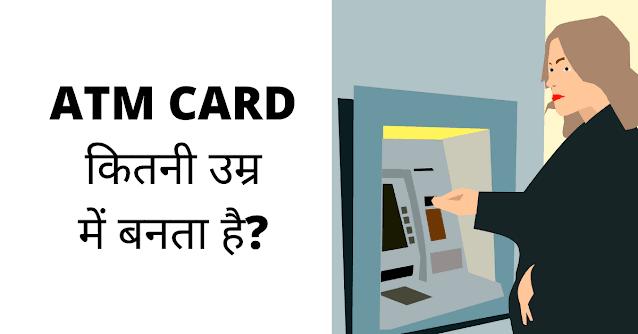 एटीएम कार्ड कितनी उम्र में बनता है?