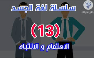 سلسة لغة الجسد 13 - الاهتمام و الانتباه