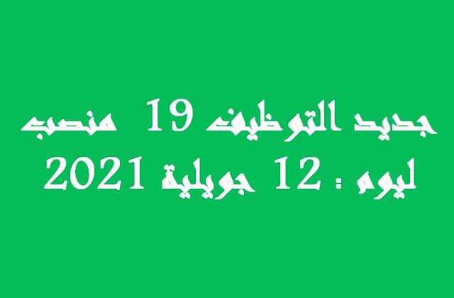 جديد التوظيف 19  منصب  ليوم : 12 جويلية 2021