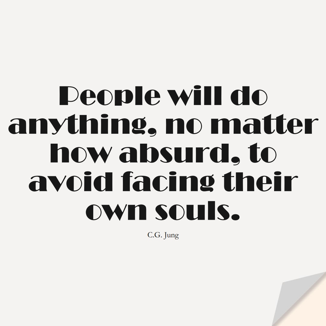 People will do anything, no matter how absurd, to avoid facing their own souls. (C.G. Jung);  #FearQuotes
