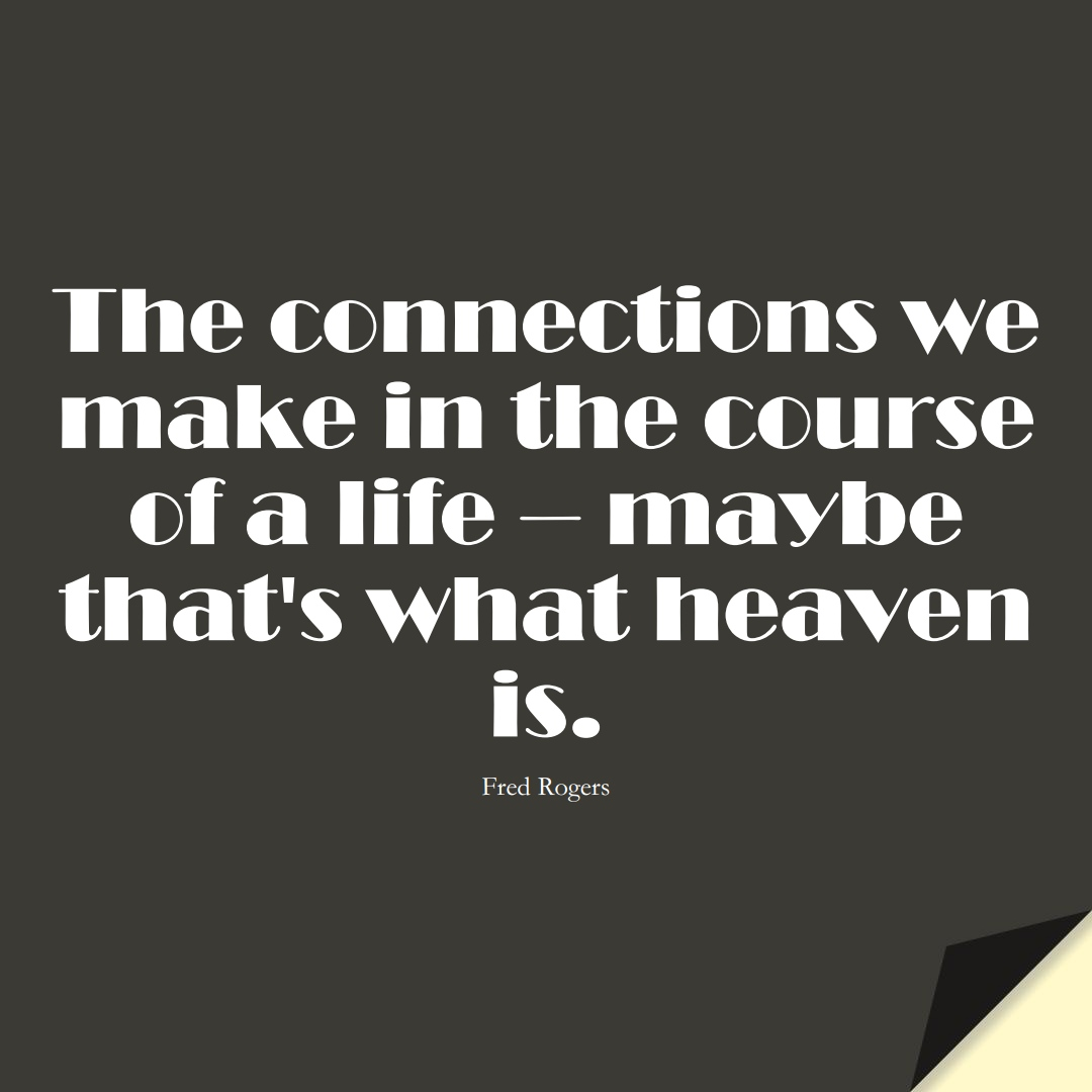The connections we make in the course of a life – maybe that's what heaven is. (Fred Rogers);  #BestQuotes