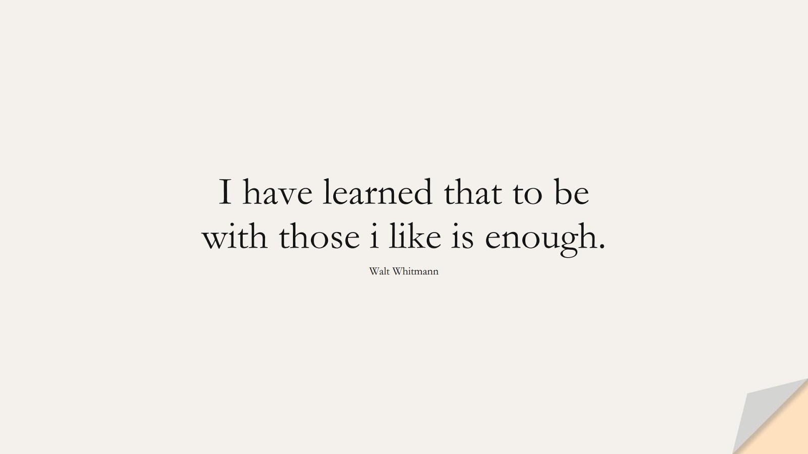 I have learned that to be with those i like is enough. (Walt Whitmann);  #FamilyQuotes