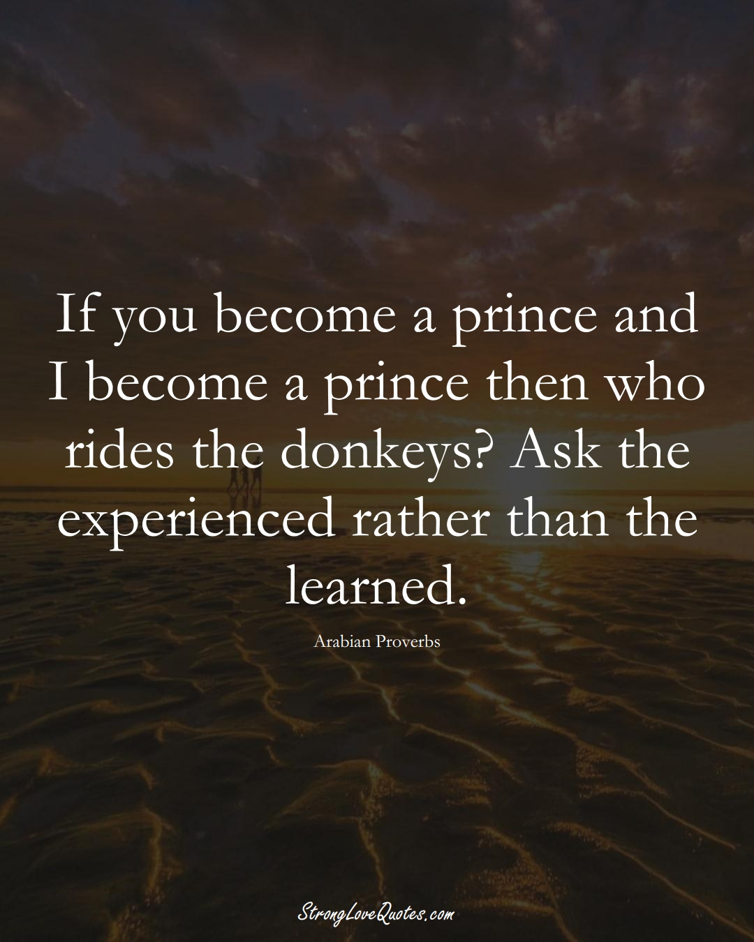 If you become a prince and I become a prince then who rides the donkeys? Ask the experienced rather than the learned. (Arabian Sayings);  #aVarietyofCulturesSayings