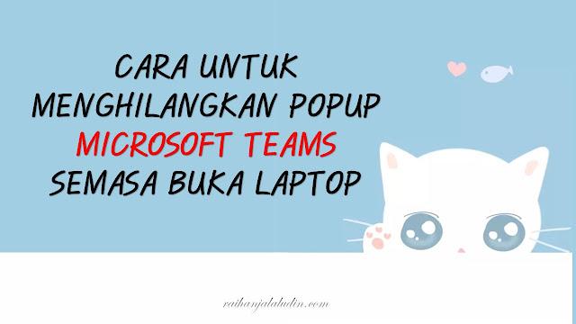 Cara Untuk Menghilangkan Popup Microsoft Teams Semasa Buka Laptop